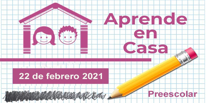 Aprende en Casa: Preescolar – 22 de febrero 2021